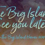 The Big Island of Hawaii, See You Later! Emille's Tips for visiting The Big Island.