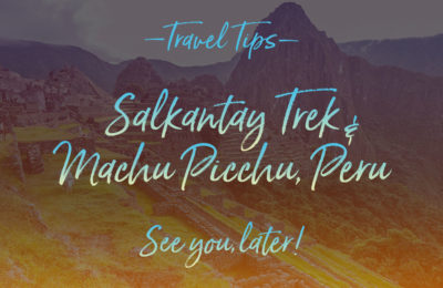 Salkantay trek, Machu & Huayna Picchu, Peru, Travel Tips by NY See You Later